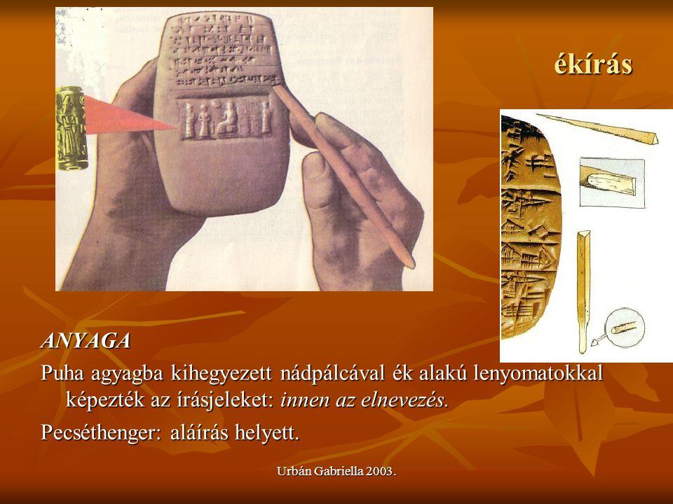 Urbán Gabriella 2003. ékírás ANYAGA Puha agyagba kihegyezett nádpálcával ék alakú lenyomatokkal képezték az írásjeleket: innen az elnevezés. Pecséthen