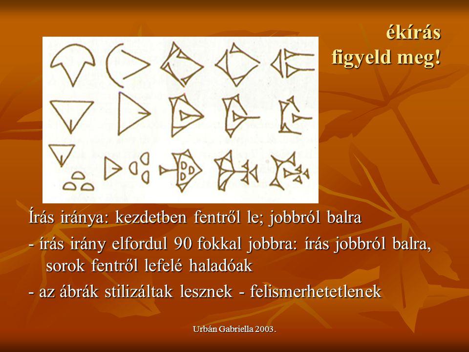 Urbán Gabriella 2003. ékírás figyeld meg! Írás iránya: kezdetben fentről le; jobbról balra - írás irány elfordul 90 fokkal jobbra: írás jobbról balra,