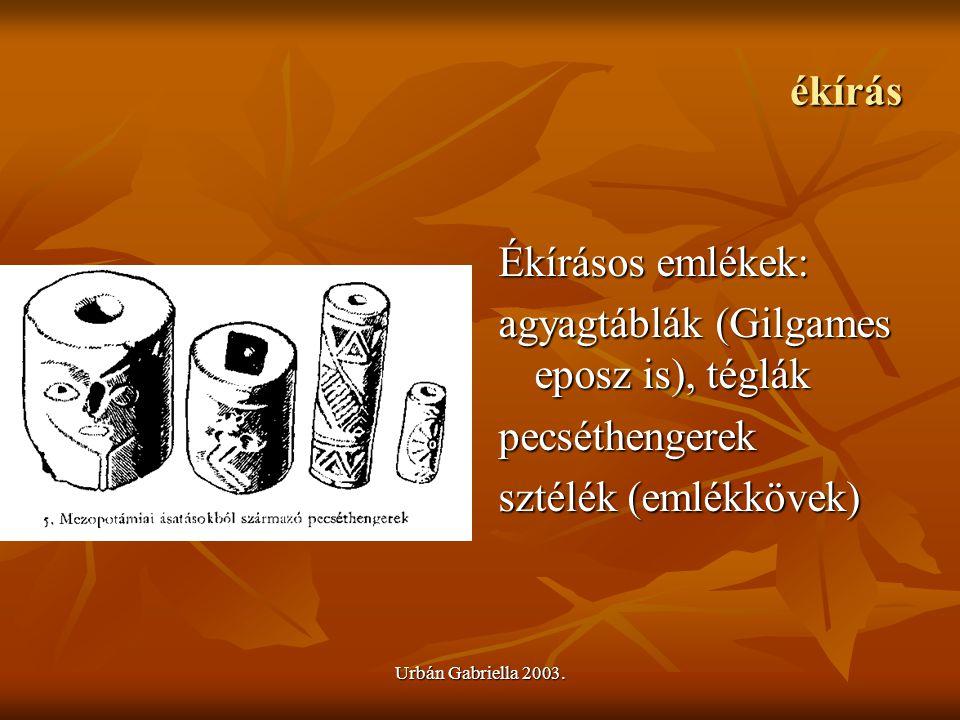 Urbán Gabriella 2003. ékírás Ékírásos emlékek: agyagtáblák (Gilgames eposz is), téglák pecséthengerek sztélék (emlékkövek)