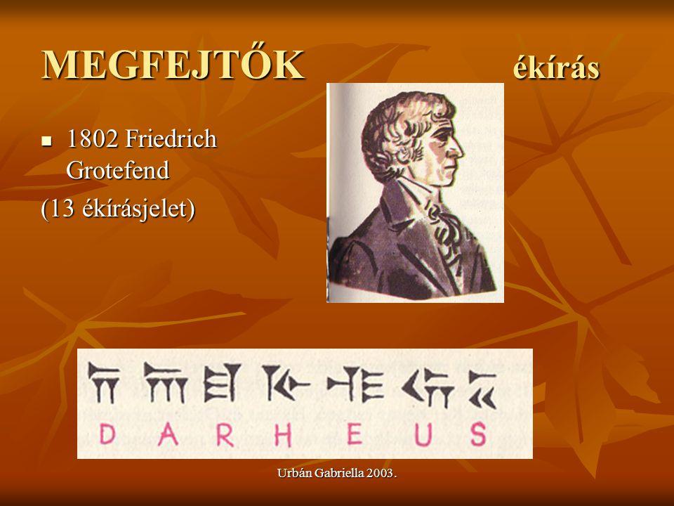 Urbán Gabriella 2003. MEGFEJTŐK ékírás 1802 Friedrich Grotefend 1802 Friedrich Grotefend (13 ékírásjelet)
