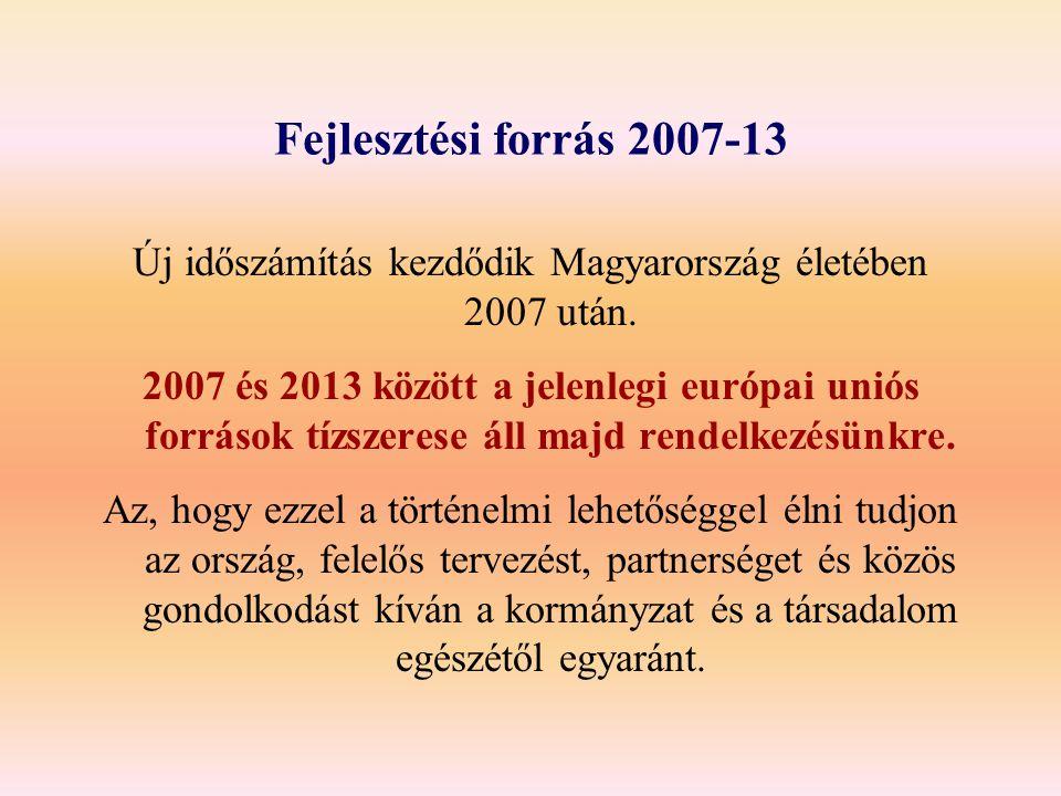 Fejlesztési forrás 2007-13 Új időszámítás kezdődik Magyarország életében 2007 után. 2007 és 2013 között a jelenlegi európai uniós források tízszerese