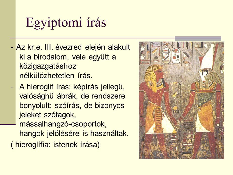 Egyiptomi írás - Az kr.e. III. évezred elején alakult ki a birodalom, vele együtt a közigazgatáshoz nélkülözhetetlen írás. - A hieroglif írás: képírás
