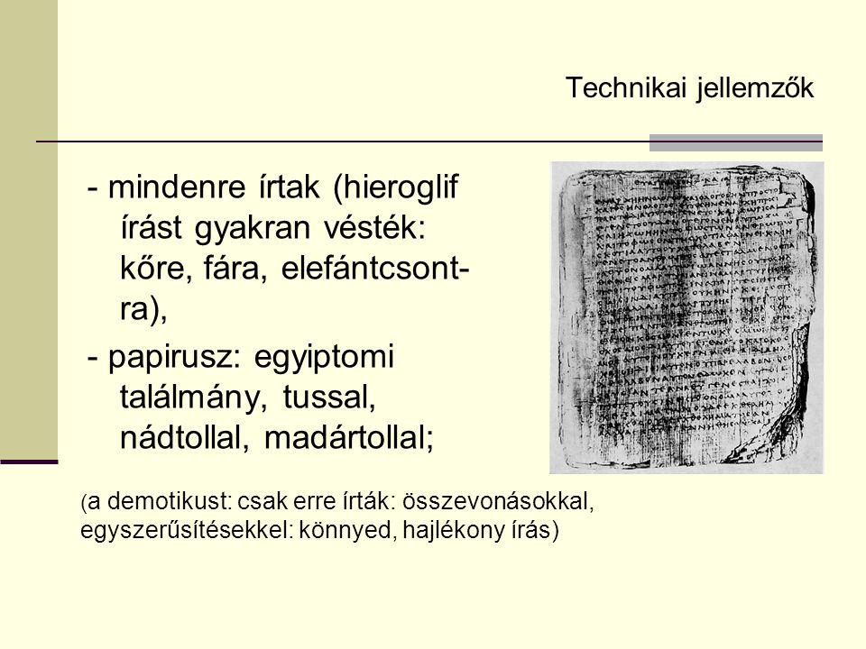 Technikai jellemzők - mindenre írtak (hieroglif írást gyakran vésték: kőre, fára, elefántcsont- ra), - papirusz: egyiptomi találmány, tussal, nádtolla