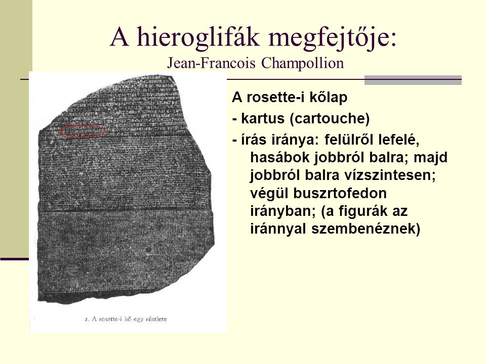 A hieroglifák megfejtője: Jean-Francois Champollion A rosette-i kőlap - kartus (cartouche) - írás iránya: felülről lefelé, hasábok jobbról balra; majd