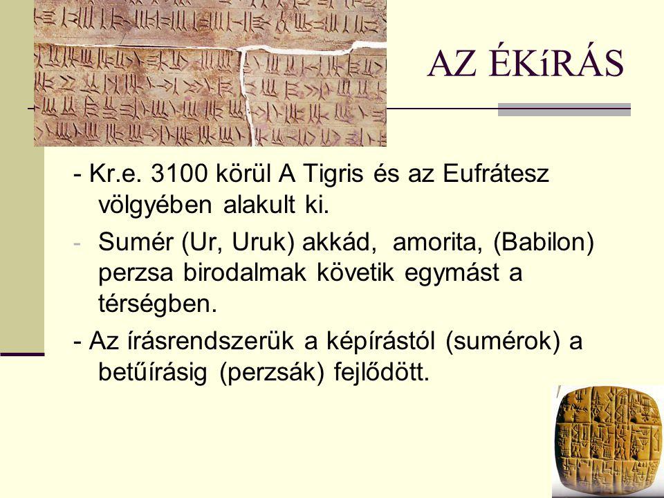 AZ ÉKíRÁS - Kr.e. 3100 körül A Tigris és az Eufrátesz völgyében alakult ki. - Sumér (Ur, Uruk) akkád, amorita, (Babilon) perzsa birodalmak követik egy
