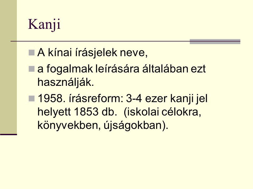 Kanji A kínai írásjelek neve, a fogalmak leírására általában ezt használják. 1958. írásreform: 3-4 ezer kanji jel helyett 1853 db. (iskolai célokra, k