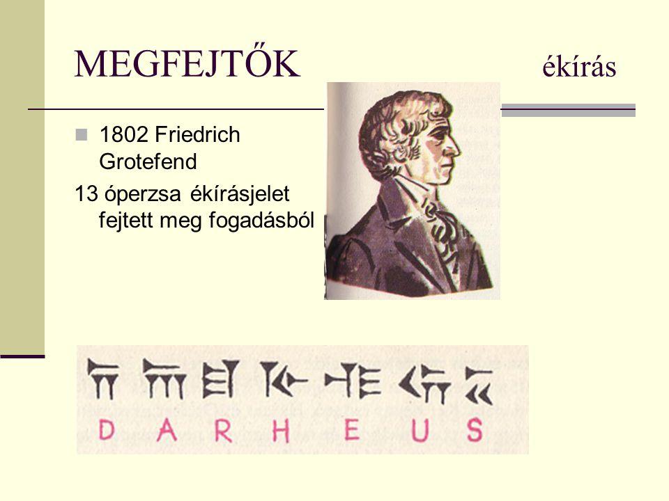 MEGFEJTŐK ékírás 1802 Friedrich Grotefend 13 óperzsa ékírásjelet fejtett meg fogadásból