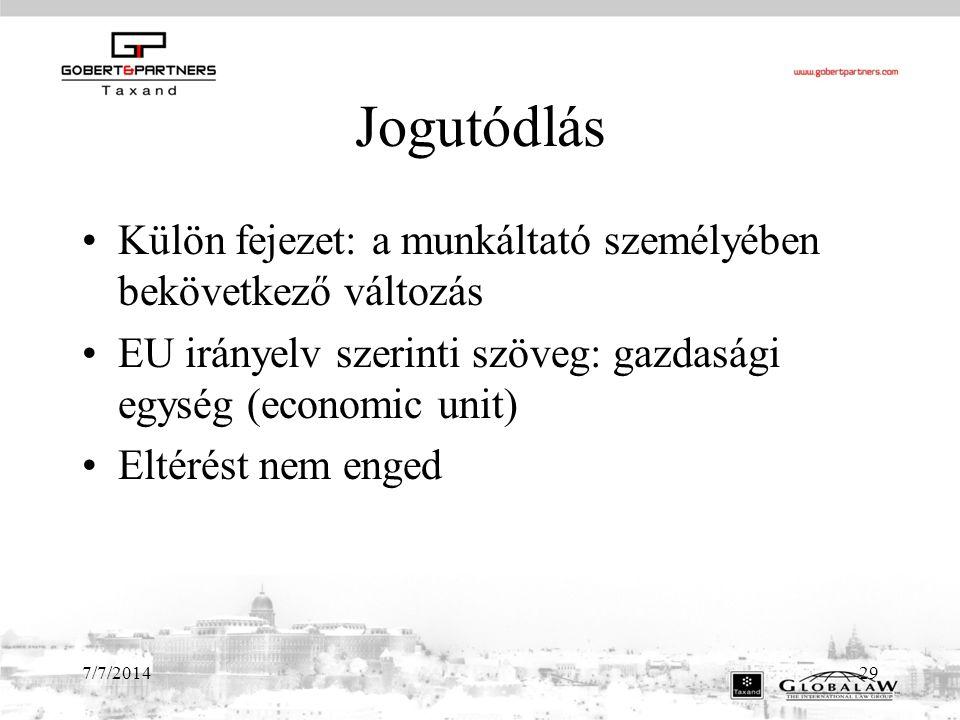 7/7/201429 Jogutódlás Külön fejezet: a munkáltató személyében bekövetkező változás EU irányelv szerinti szöveg: gazdasági egység (economic unit) Eltérést nem enged