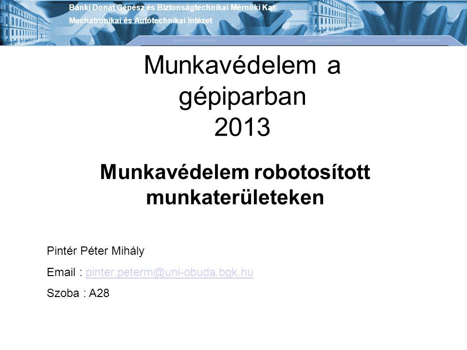 Munkavédelem a gépiparban 2013 Munkavédelem robotosított munkaterületeken Bánki Donát Gépész és Biztonságtechnikai Mérnöki Kar Mechatronikai és Autóte