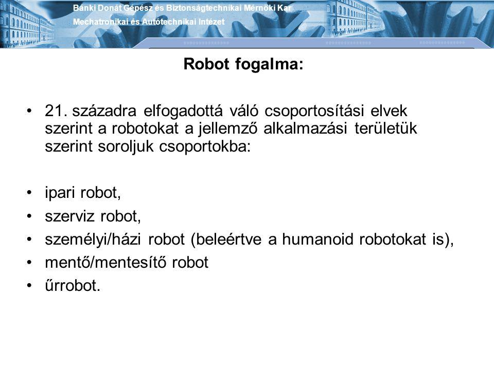 Robot fogalma: 21. századra elfogadottá váló csoportosítási elvek szerint a robotokat a jellemző alkalmazási területük szerint soroljuk csoportokba: i