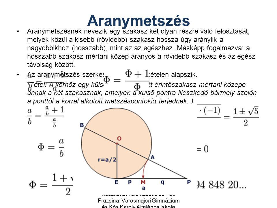 Aranymetszés Aranymetszésnek nevezik egy szakasz két olyan részre való felosztását, melyek közül a kisebb (rövidebb) szakasz hossza úgy aránylik a nagyobbikhoz (hosszabb), mint az az egészhez.