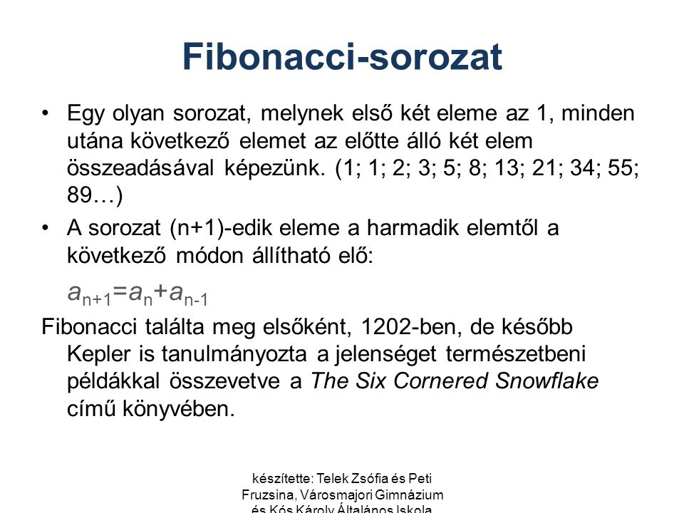 készítette: Telek Zsófia és Peti Fruzsina, Városmajori Gimnázium és Kós Károly Általános Iskola Fibonacci-sorozat Egy olyan sorozat, melynek első két eleme az 1, minden utána következő elemet az előtte álló két elem összeadásával képezünk.