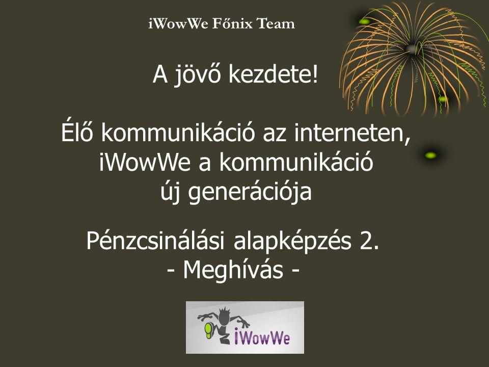 A jövő kezdete! Élő kommunikáció az interneten, iWowWe a kommunikáció új generációja Pénzcsinálási alapképzés 2. - Meghívás - iWowWe Főnix Team