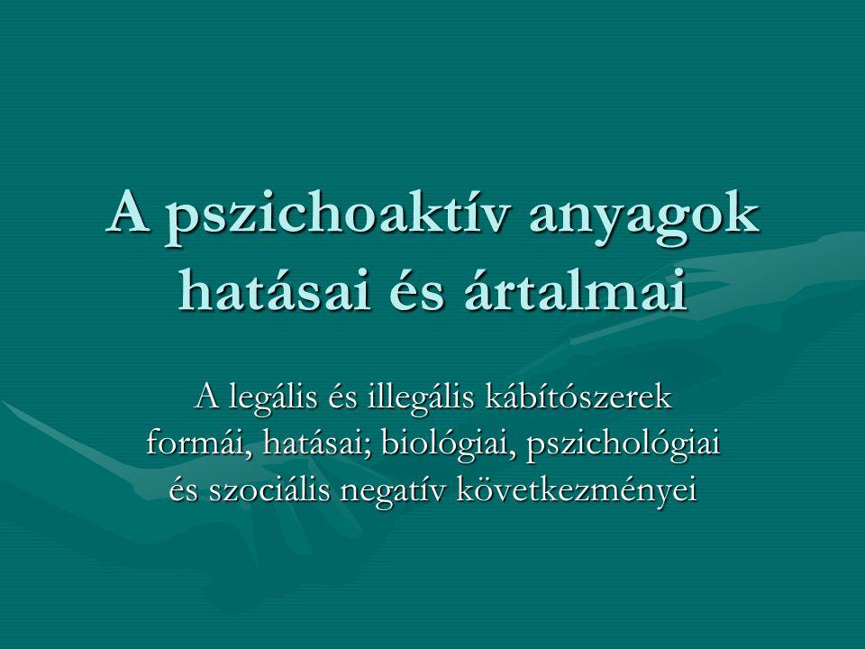 A pszichoaktív anyagok hatásai és ártalmai A legális és illegális kábítószerek formái, hatásai; biológiai, pszichológiai és szociális negatív következ
