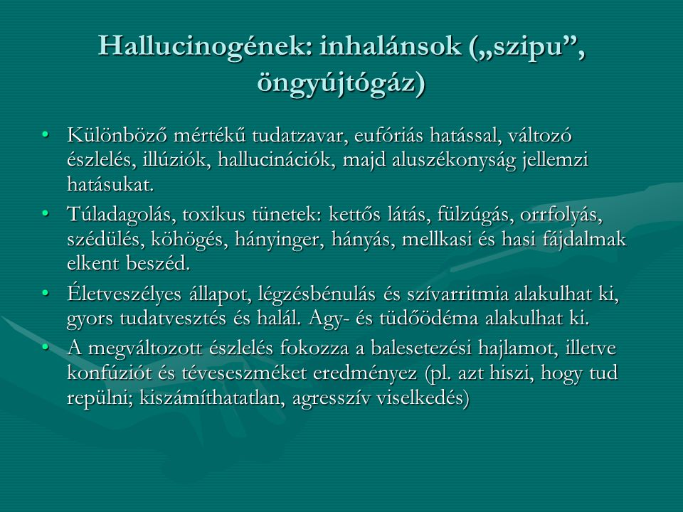"""Hallucinogének: inhalánsok (""""szipu"""", öngyújtógáz) Különböző mértékű tudatzavar, eufóriás hatással, változó észlelés, illúziók, hallucinációk, majd alu"""