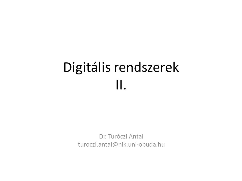 Digitális rendszerek II. Dr. Turóczi Antal turoczi.antal@nik.uni-obuda.hu