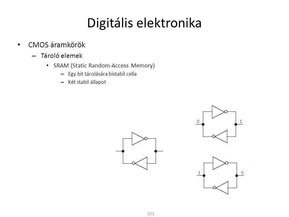 Digitális elektronika CMOS áramkörök – Tároló elemek SRAM (Static Random-Access Memory) – Egy bit tárolására bistabil cella – Két stabil állapot – 6 tranzisztor (6T SRAM cell) 102 WL (Word Line) BL (Bit Line) BL _ Cella Kiválasztó tranzisztorok