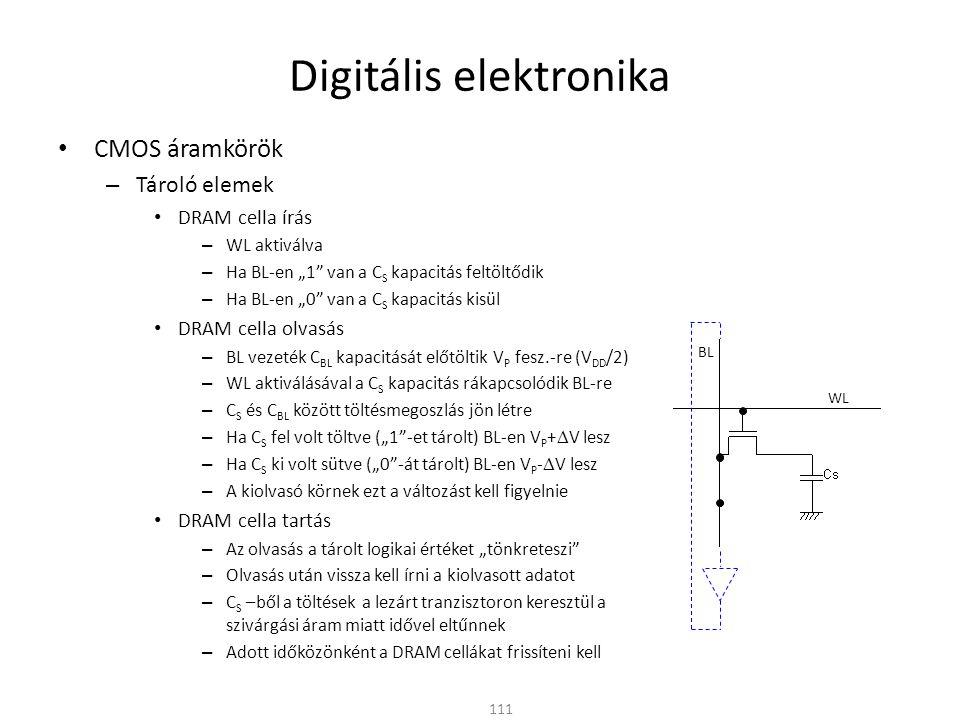 Digitális elektronika CMOS áramkörök – Tároló elemek DRAM 112 rowdecoderrowdecoder row address Column Selector & I/O Circuits Column Address data RAM Cella tömb WL (kiválasztó vezetékek) BL (adat vezetékek) A sor és oszlop címek együtt választják ki az olvasandó bitet 1-T DRAM cella A négyzetes elrendezés miatt rövidebb vezetékek: Kis impedancia, gyorsabb feltöltés-kisütés Kisebb fogyasztás és nagyobb működési sebesség