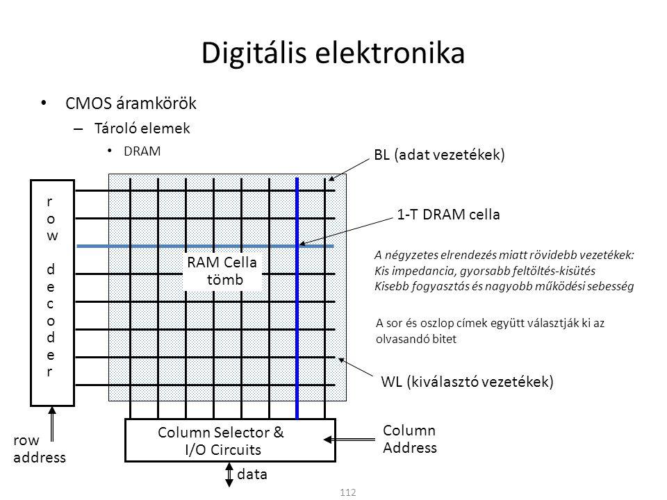 Digitális elektronika CMOS áramkörök – Tároló elemek EPROM (Erasable Programmable ROM) – Tápellátás nélkül is megtartja a beírt tartalmat – Az EPROM cella lebegő Gate elektródás MOSFET – Írás (programozás) » Megfelelő nagyságú (~10V) feszültséget kapcsolva a vezérlő elektródára (control gate) töltések juttathatók a lebegő elektródába (floating gate) 113 Alagút effektus: A nagy térerő hatására a Gate alá gyűlt elektronok a lebegő Gate-be jutnak A töltések csapdába esnek (akár évtizedekig) A vezérlő elektróda ezután már nincs hatással a csatornára