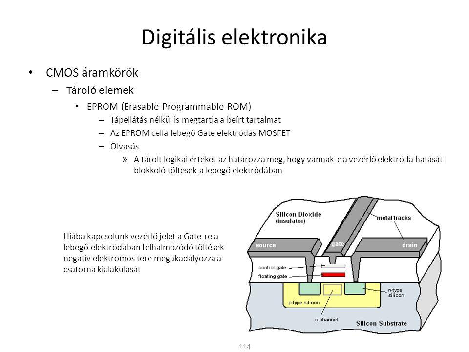 """Digitális elektronika CMOS áramkörök – Tároló elemek EPROM (Erasable Programmable ROM) – Tápellátás nélkül is megtartja a beírt tartalmat – Az EPROM cella lebegő Gate elektródás MOSFET – Törlés » A lebegő elektródából el kell távolítani a csapdába esett elektronokat » UV fénnyel energiát közlünk az elektronokkal → """"kilökődnek (UV-EPROM) Más nagy energiájú sugárzás is törli a cellát (Gamma-, röntgen sugárzás) » Az IC-n ablakot kell nyitni a chip-hez 115 Előny: 1T 1bit Tápellátás nélkül is megtartja a beírt tartalmat Hátrány: Külső programozó kell (Nem """"In-Circuit ) A törlés problematikus Törlés/írás ciklusok miatt elhasználódik"""
