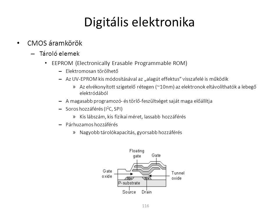 Digitális elektronika CMOS áramkörök – Tároló elemek FLASH EEPROM – A normál EEPROM-hoz hasonló cellákból épül fel – A törlés és a programozás azonban csak nagyobb blokkokban lehetséges – Nagyobb tárolókapacitású memóriák kis chip mérettel 117