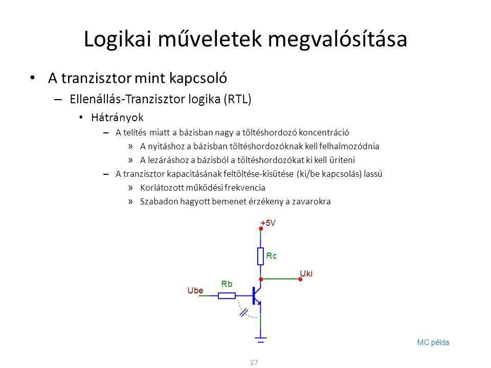 Logikai műveletek megvalósítása A tranzisztor mint kapcsoló – Dioda-Tranzisztor logika (DTL) A nyitóirányban előfeszített dióda kis ellenállást képvisel – Gyorsabb ki/be kapcsolás A dióda sokkal kevesebb helyet foglal el az IC-ben mint az ellenállás – A bemeneti bázisellenállás helyett diódákat használunk – U be < 1,2V esetén a tranzisztor zárva van 28 0V 0,6V ~5V