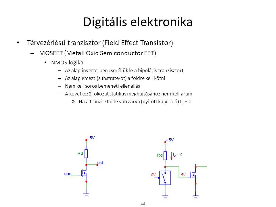 Digitális elektronika Térvezérlésű tranzisztor (Field Effect Transistor) – MOSFET (Metall Oxid Semiconductor FET) NMOS logika – Az alap inverterben cseréljük le a bipoláris tranzisztort – Az alaplemezt (substrate-ot) a földre kell kötni – Nem kell soros bemeneti ellenállás – A következő fokozat statikus meghajtásához nem kell áram » Ha a tranzisztor le van zárva (nyitott kapcsoló) I D = 0 » Ha a tranzisztor nyitva van (zárt kapcsoló) I D ≠ 0 » R d növelésével csökken az áram → de csökken a kapcsolási sebesség is » A probléma ugyan az mint a bipoláris tranzisztoros megoldással 45 I D ≠ 0 5V 0V