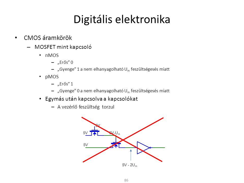 Digitális elektronika CMOS áramkörök – Transzmissziós kapu (TG) Párhuzamosan kapcsolt nMOS és pMOS tranzisztor (CMOS) Az A-B pontok közötti ellenállás az N és P csatorna párhuzamos eredője A bemenet-kimenet felcserélhető: kétirányú kapcsoló Analóg jelek kapcsolására is alkalmas – Ideálishoz közeli elektronikusan vezérelhető kapcsoló 87 0,4V 0,8V 1,2V 1,6V 0V U be 2k  1k  R on = R P x R N 3k  4k  5k  RNRN RPRP 5V A B G