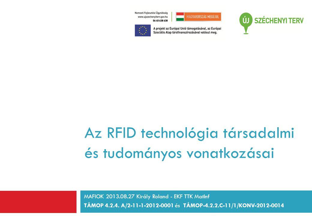 Az RFID technológia társadalmi és tudományos vonatkozásai MAFIOK 2013.08.27 Király Roland - EKF TTK MatInf TÁMOP 4.2.4.