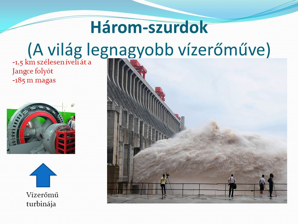 Három-szurdok (A világ legnagyobb vízerőműve) -1,5 km szélesen íveli át a Jangce folyót -185 m magas Vízerőmű turbinája