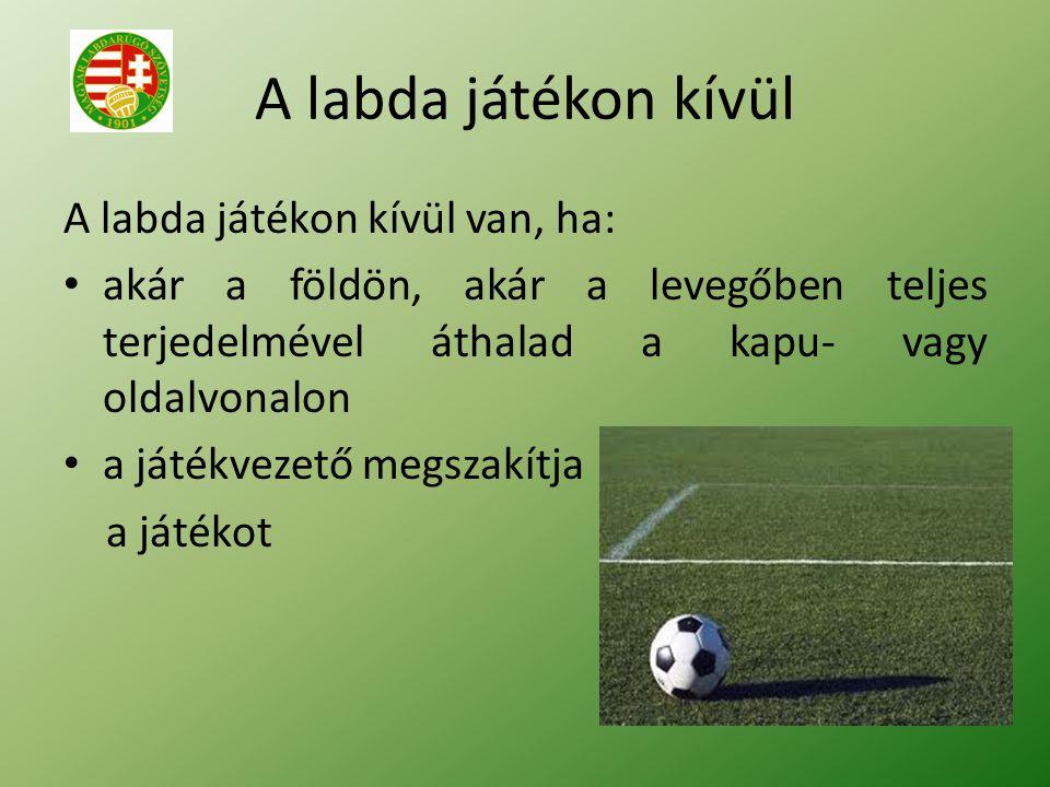 A labda játékon kívül A labda játékon kívül van, ha: akár a földön, akár a levegőben teljes terjedelmével áthalad a kapu- vagy oldalvonalon a játékvezető megszakítja a játékot