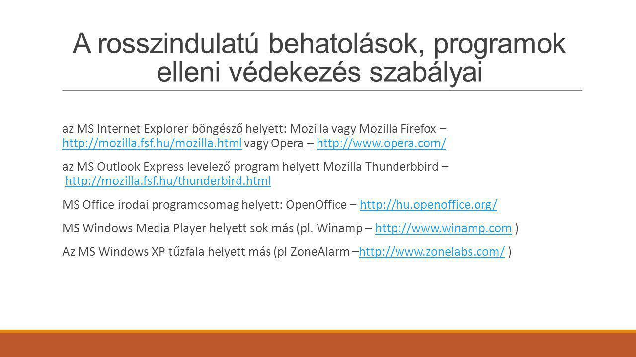 A rosszindulatú behatolások, programok elleni védekezés szabályai az MS Internet Explorer böngésző helyett: Mozilla vagy Mozilla Firefox – http://mozilla.fsf.hu/mozilla.html vagy Opera – http://www.opera.com/ http://mozilla.fsf.hu/mozilla.htmlhttp://www.opera.com/ az MS Outlook Express levelező program helyett Mozilla Thunderbbird – http://mozilla.fsf.hu/thunderbird.htmlhttp://mozilla.fsf.hu/thunderbird.html MS Office irodai programcsomag helyett: OpenOffice – http://hu.openoffice.org/http://hu.openoffice.org/ MS Windows Media Player helyett sok más (pl.