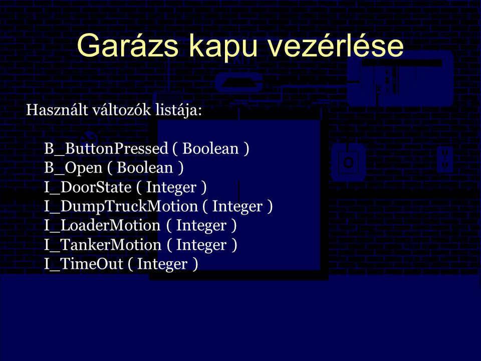 Garázs kapu vezérlése Használt változók listája: B_ButtonPressed ( Boolean ) B_Open ( Boolean ) I_DoorState ( Integer ) I_DumpTruckMotion ( Integer ) I_LoaderMotion ( Integer ) I_TankerMotion ( Integer ) I_TimeOut ( Integer )