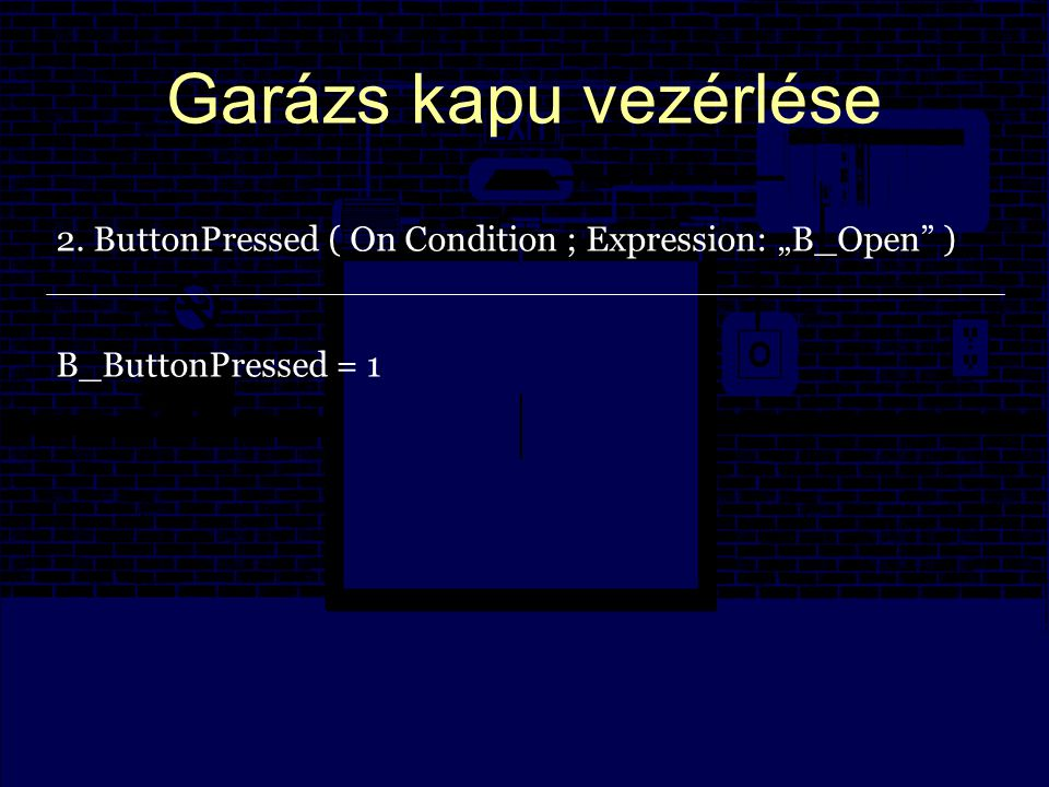 "Garázs kapu vezérlése 2. ButtonPressed ( On Condition ; Expression: ""B_Open ) B_ButtonPressed = 1"