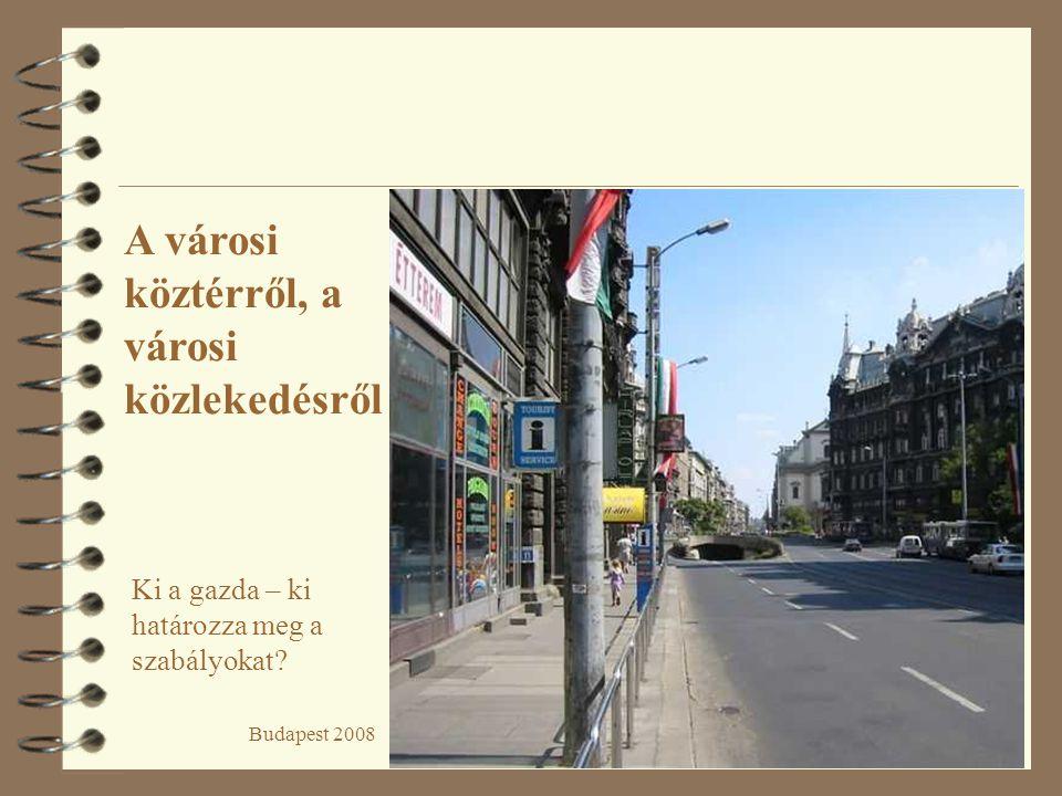 Budapest 2008 A városi köztérről, a városi közlekedésről Ki a gazda – ki határozza meg a szabályokat?