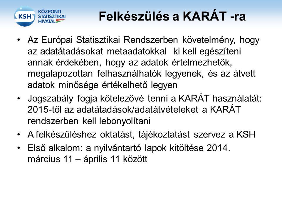 Felkészülés a KARÁT -ra Az Európai Statisztikai Rendszerben követelmény, hogy az adatátadásokat metaadatokkal ki kell egészíteni annak érdekében, hogy az adatok értelmezhetők, megalapozottan felhasználhatók legyenek, és az átvett adatok minősége értékelhető legyen Jogszabály fogja kötelezővé tenni a KARÁT használatát: 2015-től az adatátadások/adatátvételeket a KARÁT rendszerben kell lebonyolítani A felkészüléshez oktatást, tájékoztatást szervez a KSH Első alkalom: a nyilvántartó lapok kitöltése 2014.