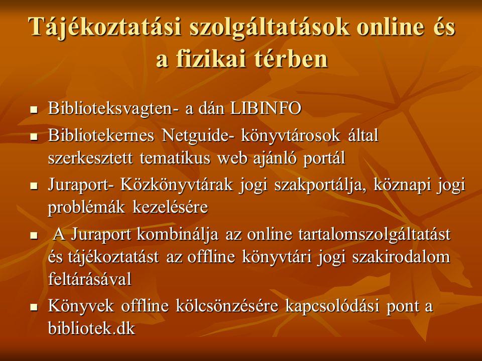 Tájékoztatási szolgáltatások online és a fizikai térben Biblioteksvagten- a dán LIBINFO Biblioteksvagten- a dán LIBINFO Bibliotekernes Netguide- könyvtárosok által szerkesztett tematikus web ajánló portál Bibliotekernes Netguide- könyvtárosok által szerkesztett tematikus web ajánló portál Juraport- Közkönyvtárak jogi szakportálja, köznapi jogi problémák kezelésére Juraport- Közkönyvtárak jogi szakportálja, köznapi jogi problémák kezelésére A Juraport kombinálja az online tartalomszolgáltatást és tájékoztatást az offline könyvtári jogi szakirodalom feltárásával A Juraport kombinálja az online tartalomszolgáltatást és tájékoztatást az offline könyvtári jogi szakirodalom feltárásával Könyvek offline kölcsönzésére kapcsolódási pont a bibliotek.dk Könyvek offline kölcsönzésére kapcsolódási pont a bibliotek.dk