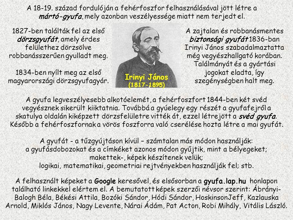 Irinyi János (1817-1895) 1827-ben találták fel az első dörzsgyufát, amely érdes felülethez dörzsölve robbanásszerűen gyulladt meg.