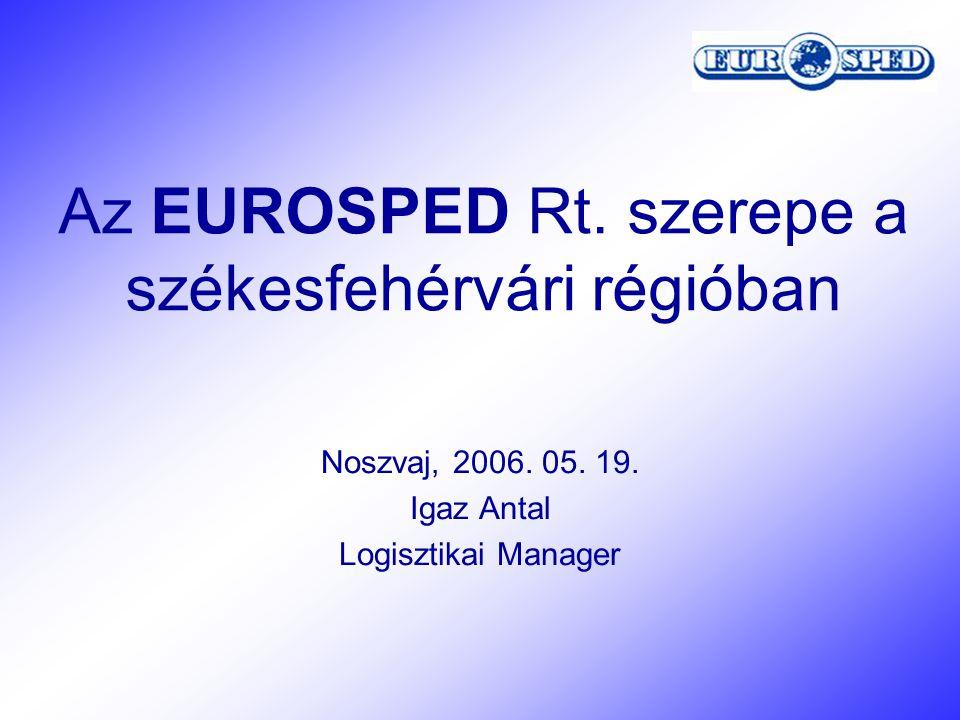 Az EUROSPED Rt. szerepe a székesfehérvári régióban Noszvaj, 2006. 05. 19. Igaz Antal Logisztikai Manager