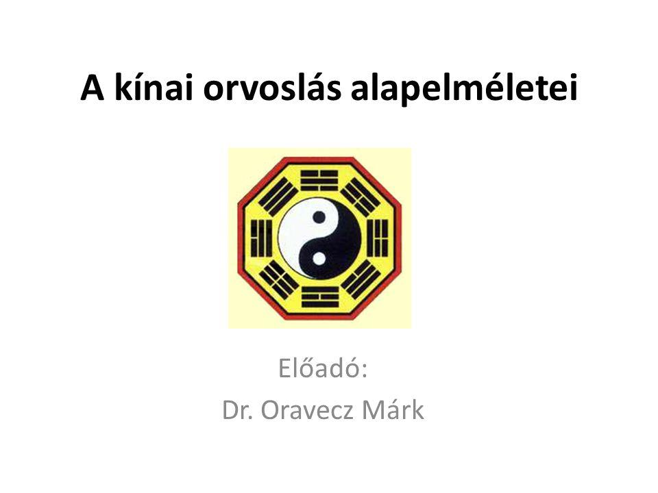 A kínai orvoslás alapelméletei Előadó: Dr. Oravecz Márk