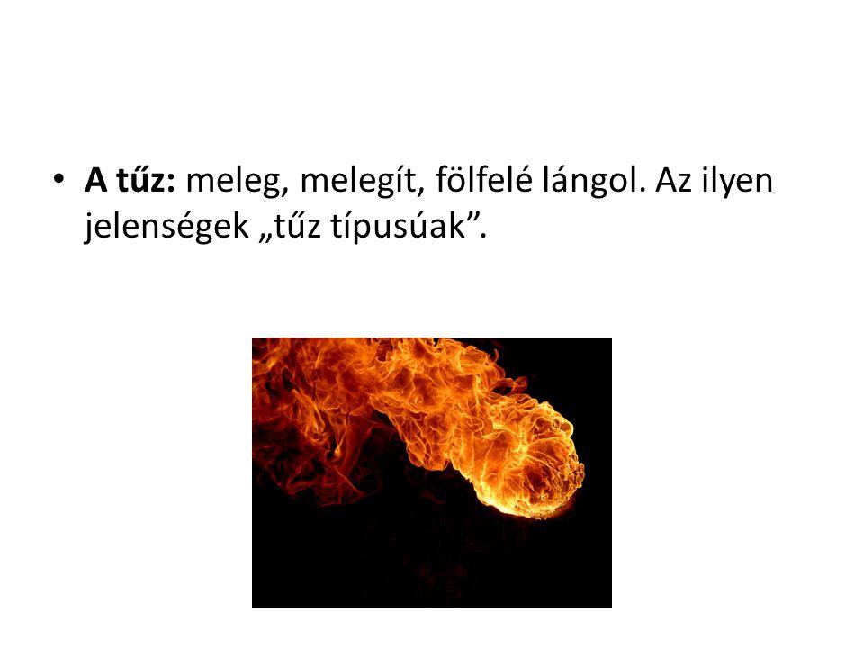 """A tűz: meleg, melegít, fölfelé lángol. Az ilyen jelenségek """"tűz típusúak""""."""