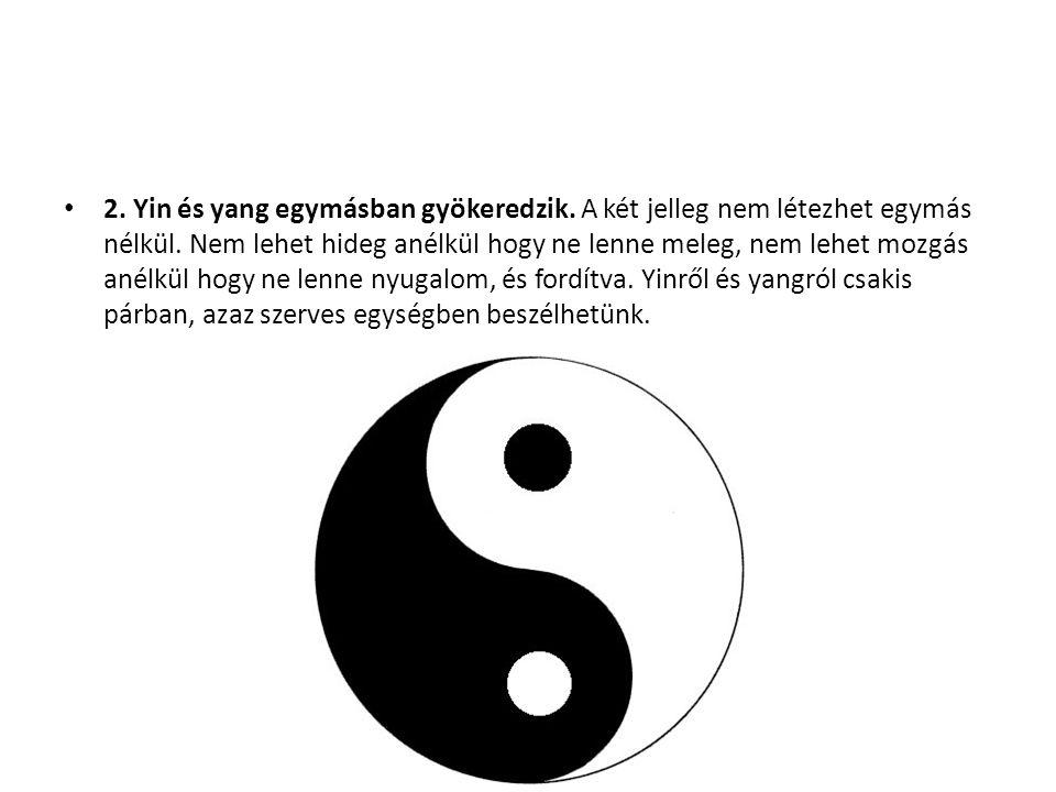 2. Yin és yang egymásban gyökeredzik. A két jelleg nem létezhet egymás nélkül. Nem lehet hideg anélkül hogy ne lenne meleg, nem lehet mozgás anélkül h