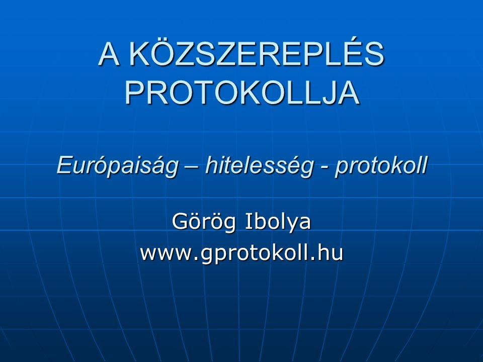 A KÖZSZEREPLÉS PROTOKOLLJA Európaiság – hitelesség - protokoll Görög Ibolya www.gprotokoll.hu