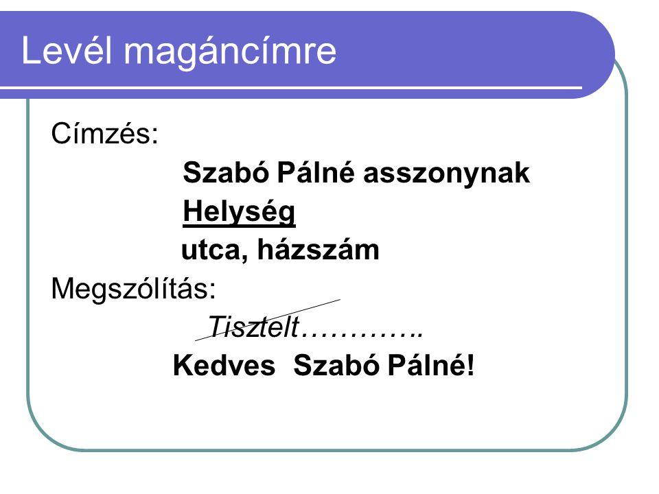 Levél magáncímre Címzés: Szabó Pálné asszonynak Helység utca, házszám Megszólítás: Tisztelt…………. Kedves Szabó Pálné!