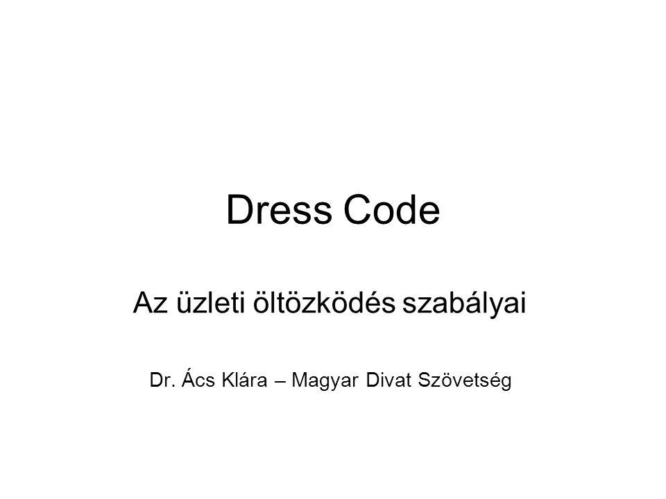 Dress Code Az üzleti öltözködés szabályai Dr. Ács Klára – Magyar Divat Szövetség