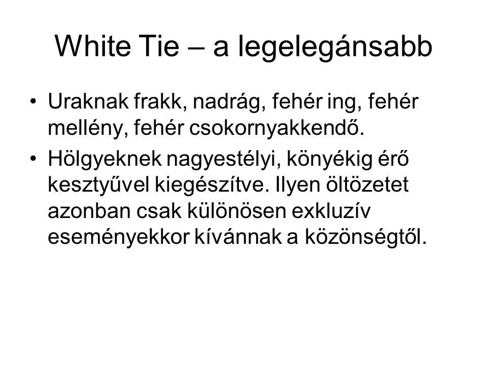 White Tie – a legelegánsabb Uraknak frakk, nadrág, fehér ing, fehér mellény, fehér csokornyakkendő. Hölgyeknek nagyestélyi, könyékig érő kesztyűvel ki