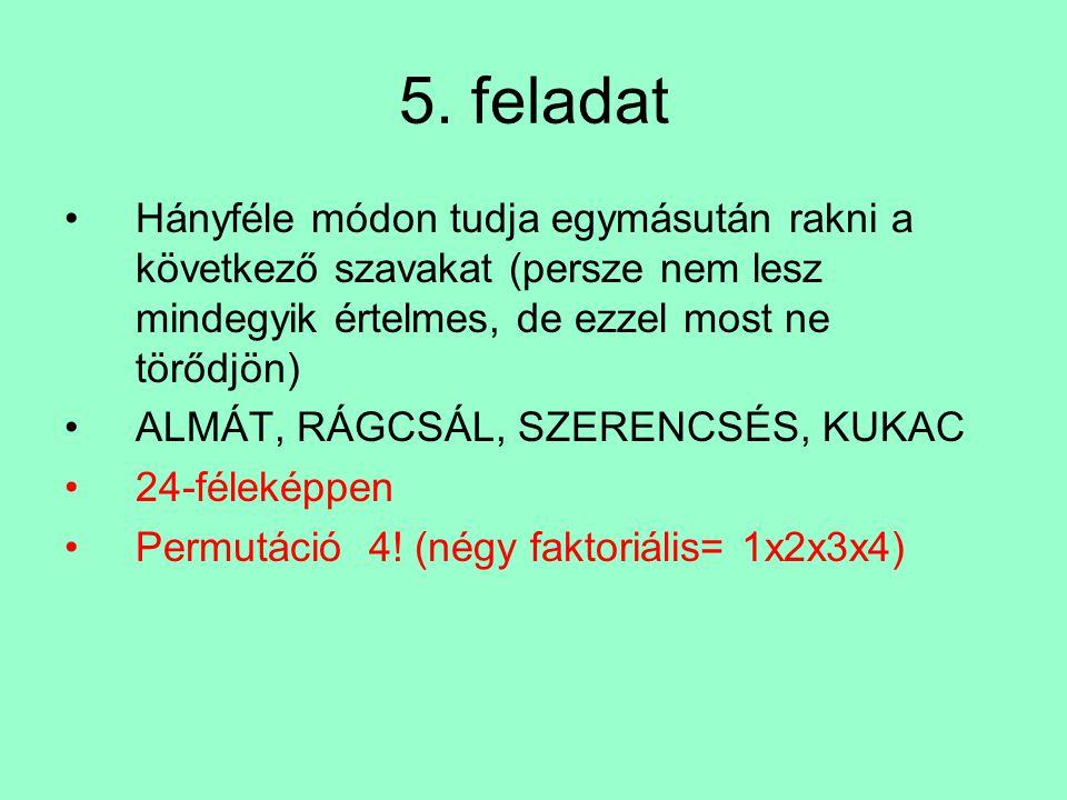 5. feladat Hányféle módon tudja egymásután rakni a következő szavakat (persze nem lesz mindegyik értelmes, de ezzel most ne törődjön) ALMÁT, RÁGCSÁL,