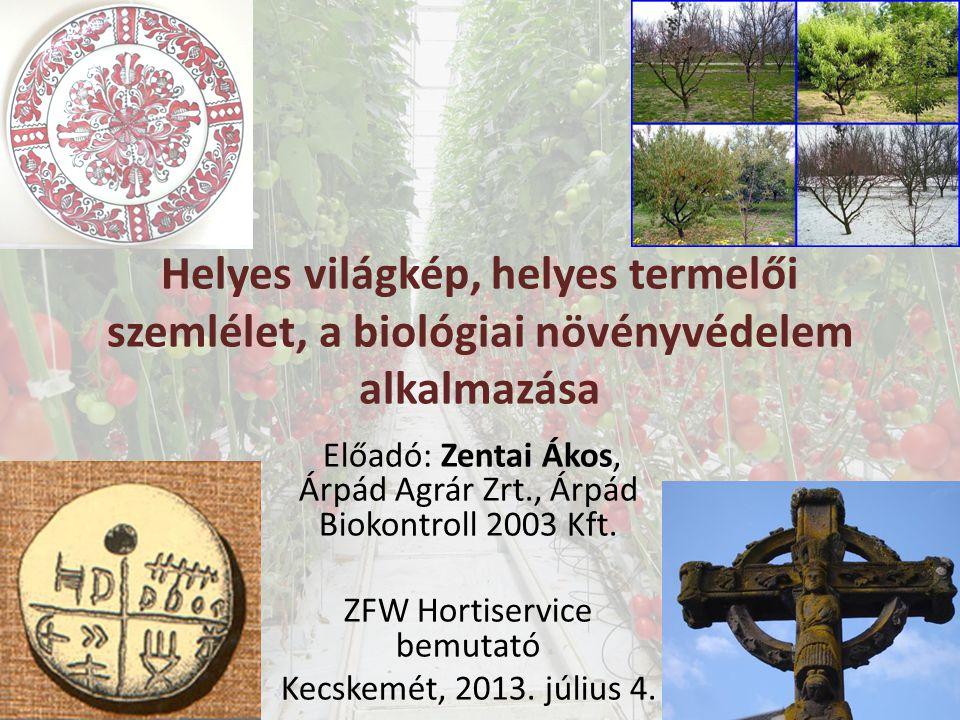 Helyes világkép, helyes termelői szemlélet, a biológiai növényvédelem alkalmazása Előadó: Zentai Ákos, Árpád Agrár Zrt., Árpád Biokontroll 2003 Kft.