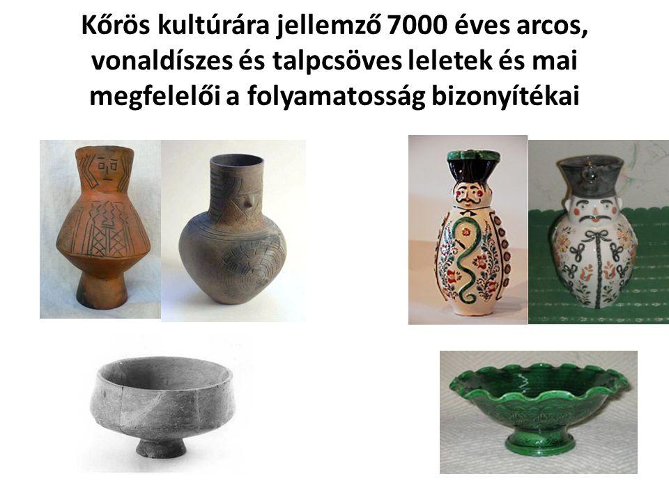 Kőrös kultúrára jellemző 7000 éves arcos, vonaldíszes és talpcsöves leletek és mai megfelelői a folyamatosság bizonyítékai