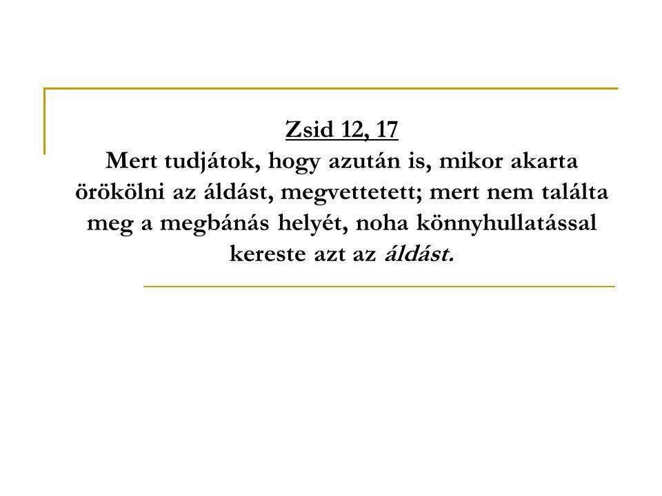 Zsid 12, 17 Mert tudjátok, hogy azután is, mikor akarta örökölni az áldást, megvettetett; mert nem találta meg a megbánás helyét, noha könnyhullatással kereste azt az áldást.